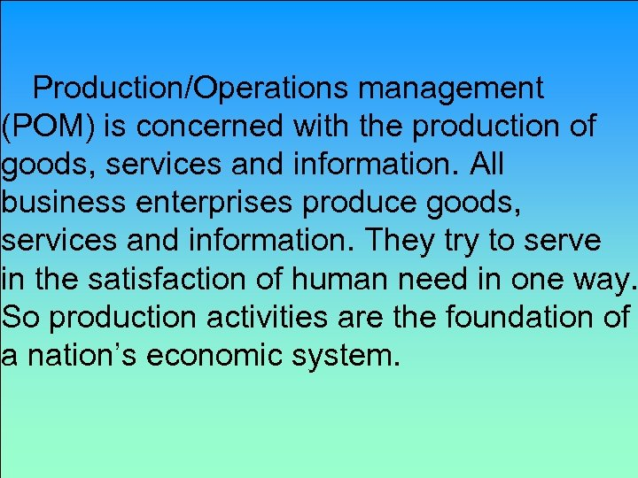 Production/Operations management (POM) is concerned with the production of goods, services and information. All