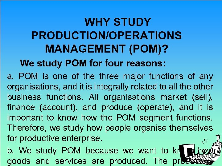 WHY STUDY PRODUCTION/OPERATIONS MANAGEMENT (POM)? We study POM for four reasons: a. POM