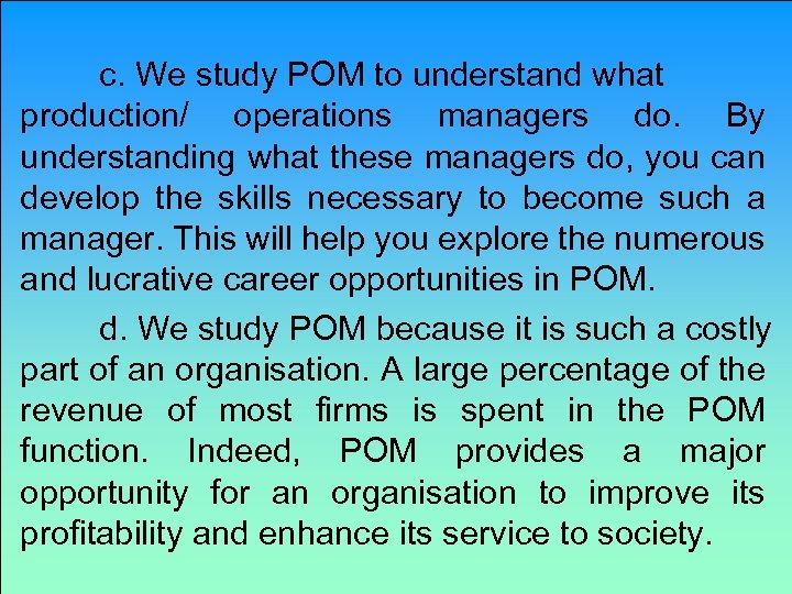c. We study POM to understand what production/ operations managers do. By understanding what