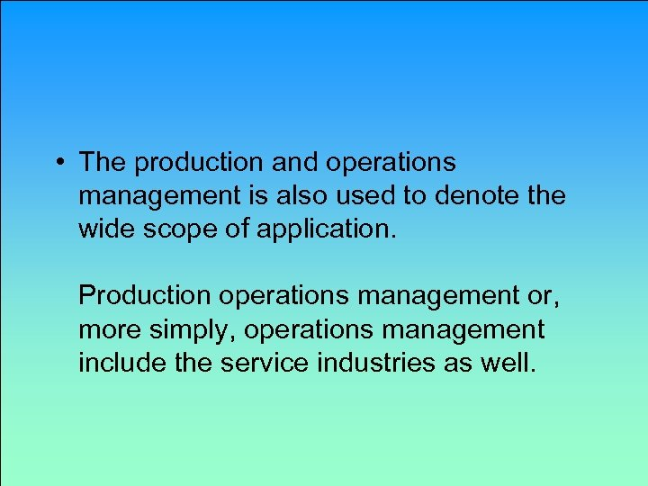 • The production and operations management is also used to denote the wide