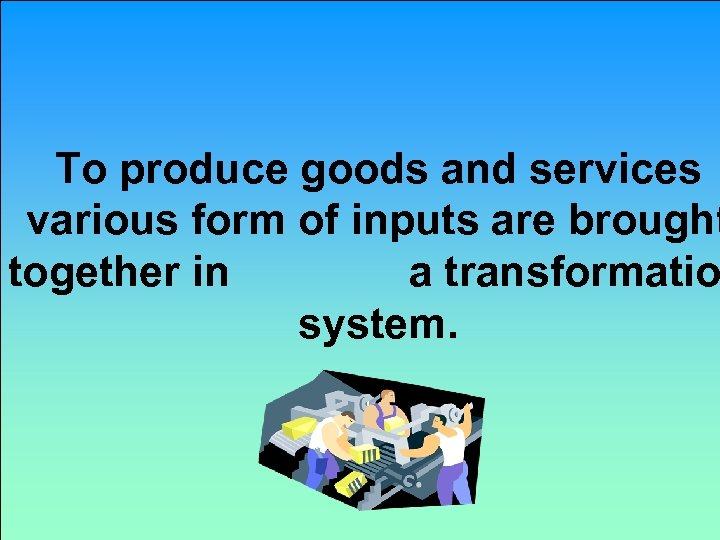 To produce goods and services various form of inputs are brought together in a