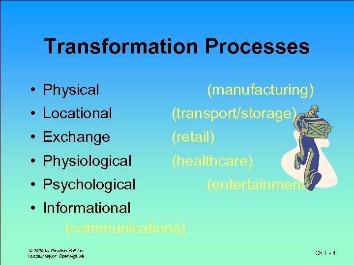 Transformation Processes • Physical (manufacturing) • Locational (transport/storage) • Exchange (retail) • Physiological (healthcare)