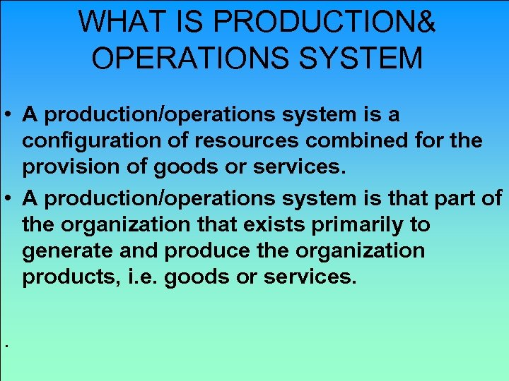 WHAT IS PRODUCTION& OPERATIONS SYSTEM • A production/operations system is a configuration of resources