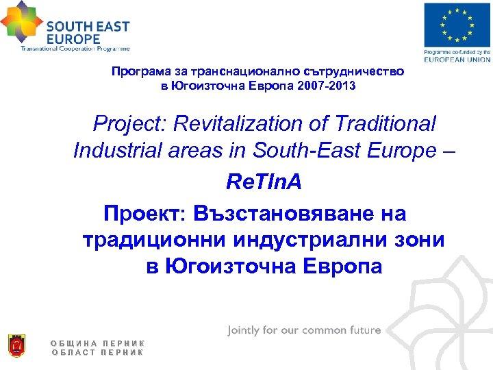 Програма за транснационално сътрудничество в Югоизточна Европа 2007 -2013 Project: Revitalization of Traditional Industrial