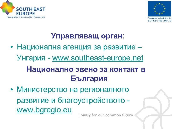 Управляващ орган: • Национална агенция за развитие – Унгария - www. southeast-europe. net Национално