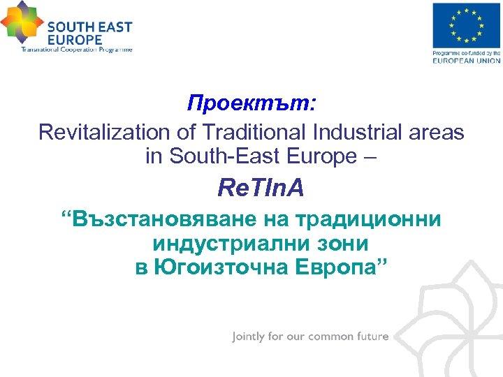 "Проектът: Revitalization of Traditional Industrial areas in South-East Europe – Re. TIn. A ""Възстановяване"