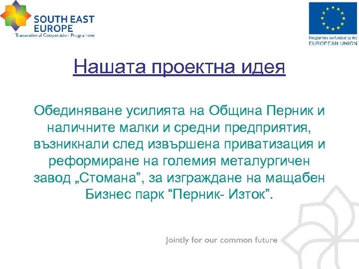 Нашата проектна идея Обединяване усилията на Община Перник и наличните малки и средни предприятия,