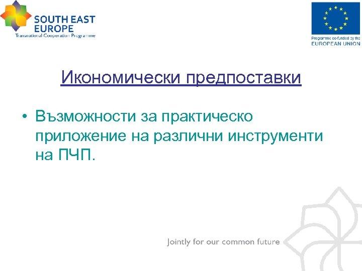 Икономически предпоставки • Възможности за практическо приложение на различни инструменти на ПЧП.