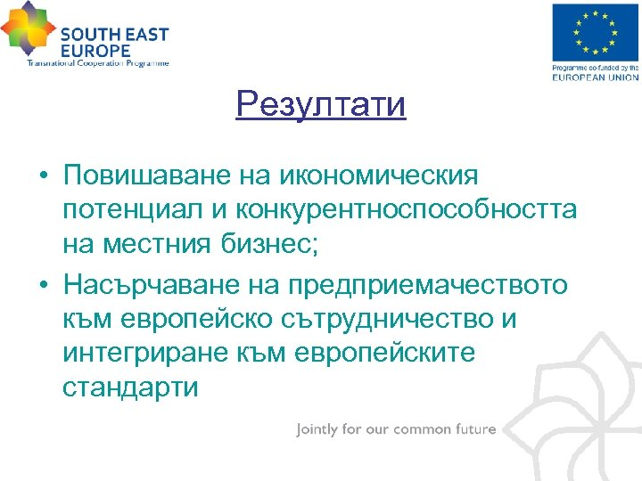 Резултати • Повишаване на икономическия потенциал и конкурентноспособността на местния бизнес; • Насърчаване на