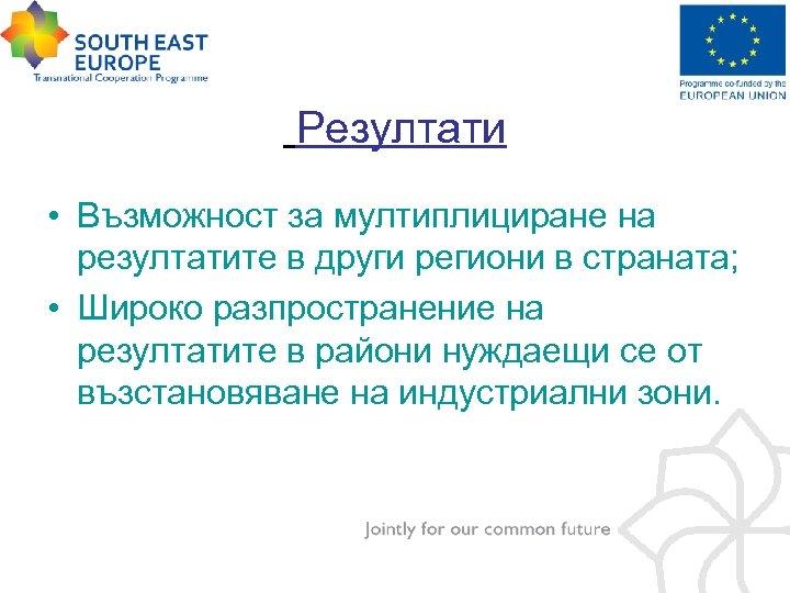 Резултати • Възможност за мултиплициране на резултатите в други региони в страната; • Широко