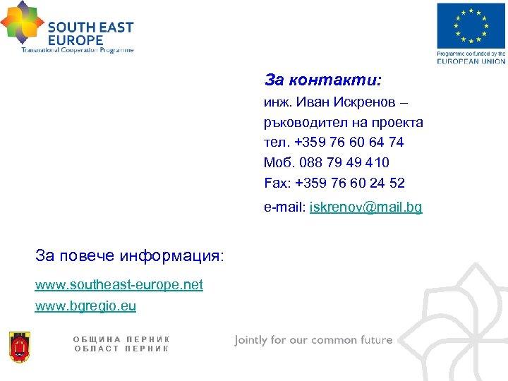 За контакти: инж. Иван Искренов – ръководител на проекта тел. +359 76 60 64