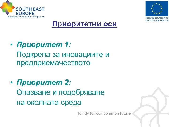 Приоритетни оси • Приоритет 1: Подкрепа за иновациите и предприемачеството • Приоритет 2: Опазване