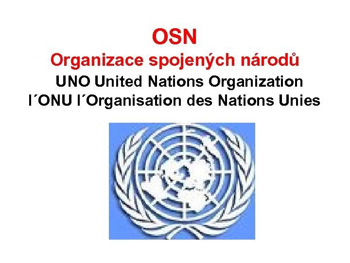 OSN Organizace spojených národů UNO United Nations Organization l´ONU l´Organisation des Nations Unies