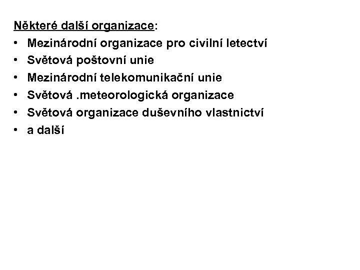 Některé další organizace: • Mezinárodní organizace pro civilní letectví • Světová poštovní unie •