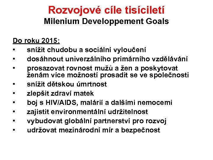 Rozvojové cíle tisíciletí Milenium Developpement Goals Do roku 2015: • snížit chudobu a sociální