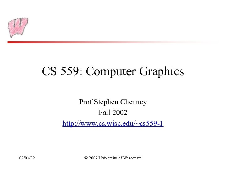 CS 559: Computer Graphics Prof Stephen Chenney Fall 2002 http: //www. cs. wisc. edu/~cs