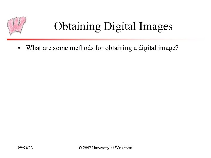 Obtaining Digital Images • What are some methods for obtaining a digital image? 09/03/02