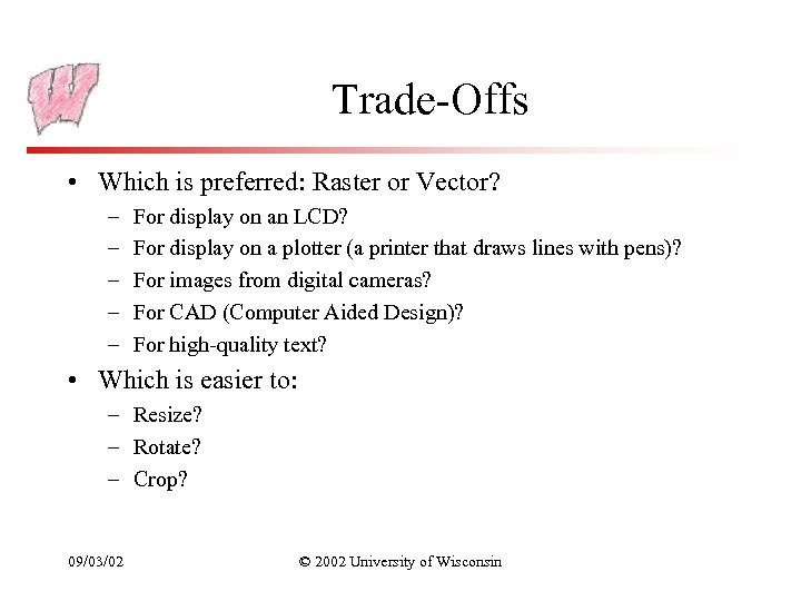 Trade-Offs • Which is preferred: Raster or Vector? – – – For display on