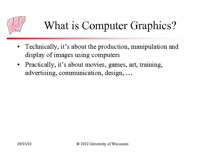 What is Computer Graphics? • Technically, it's about the production, manipulation and display of