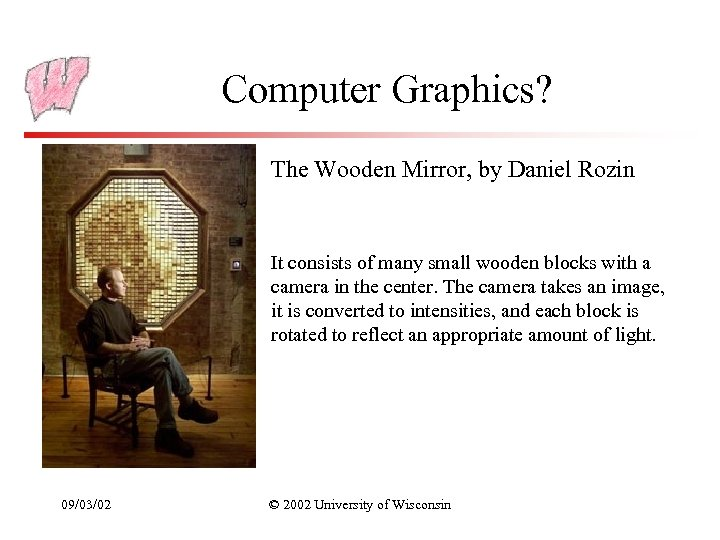 Computer Graphics? The Wooden Mirror, by Daniel Rozin It consists of many small wooden