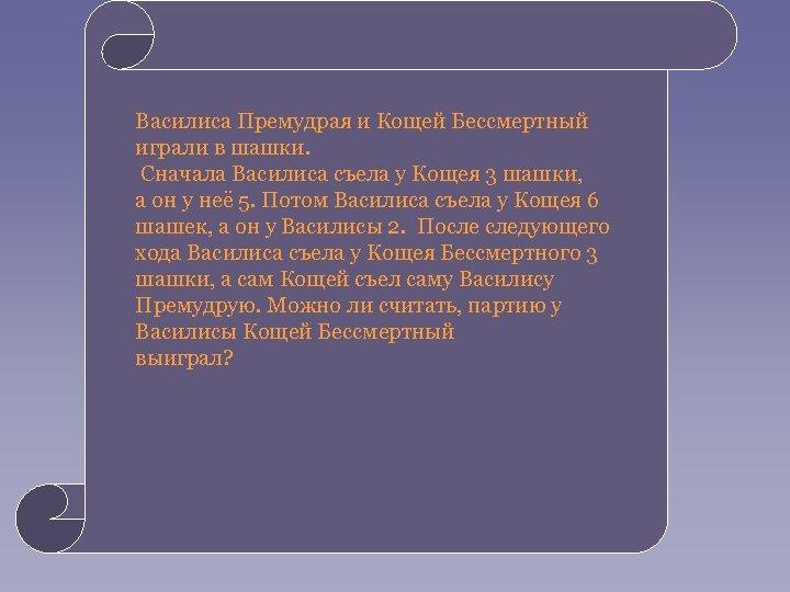 • Василиса Премудрая и Кощей Бессмертный • играли в шашки. Сначала Василиса съела