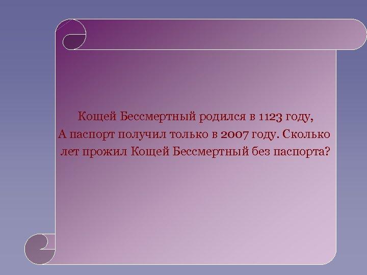 Кощей Бессмертный родился в 1123 году, А паспорт получил только в 2007 году. Сколько