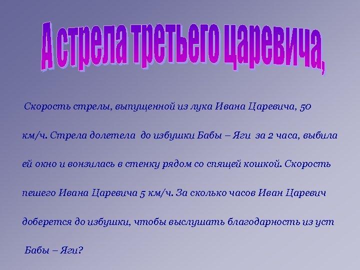 Скорость стрелы, выпущенной из лука Ивана Царевича, 50 км/ч. Стрела долетела до избушки Бабы