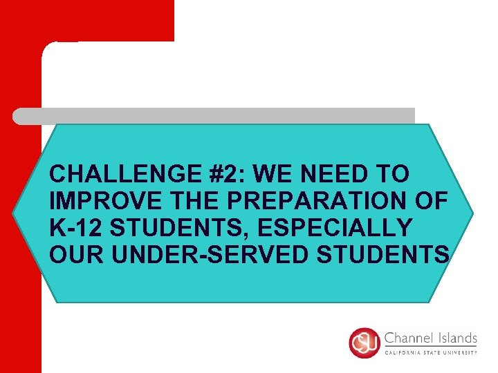 CHALLENGE #2: WE NEED TO IMPROVE THE PREPARATION OF K-12 STUDENTS, ESPECIALLY OUR UNDER-SERVED