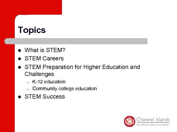 Topics l l l What is STEM? STEM Careers STEM Preparation for Higher Education