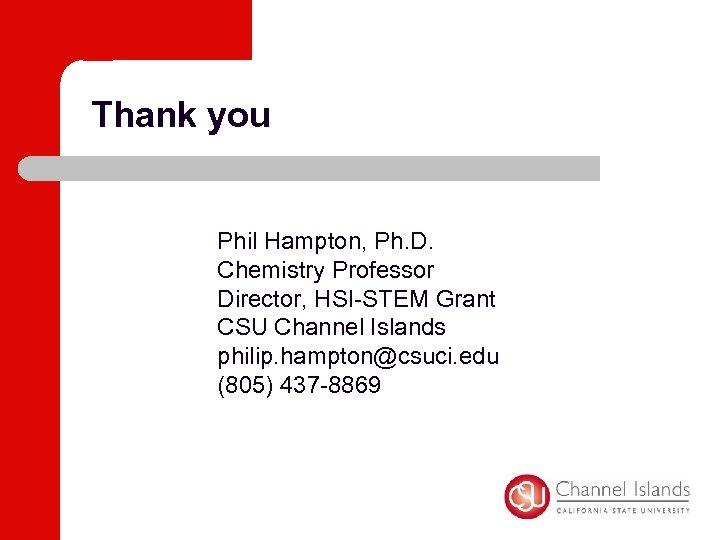 Thank you Phil Hampton, Ph. D. Chemistry Professor Director, HSI-STEM Grant CSU Channel Islands