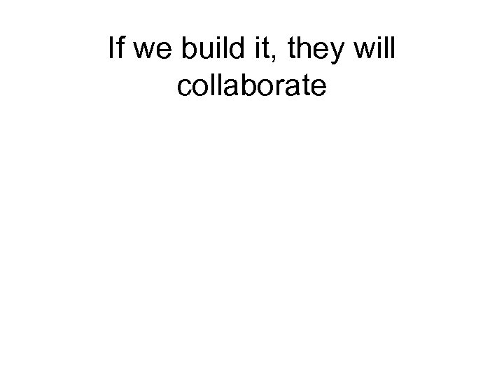If we build it, they will collaborate
