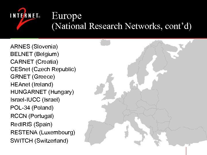 Europe (National Research Networks, cont'd) ARNES (Slovenia) BELNET (Belgium) CARNET (Croatia) CESnet (Czech Republic)