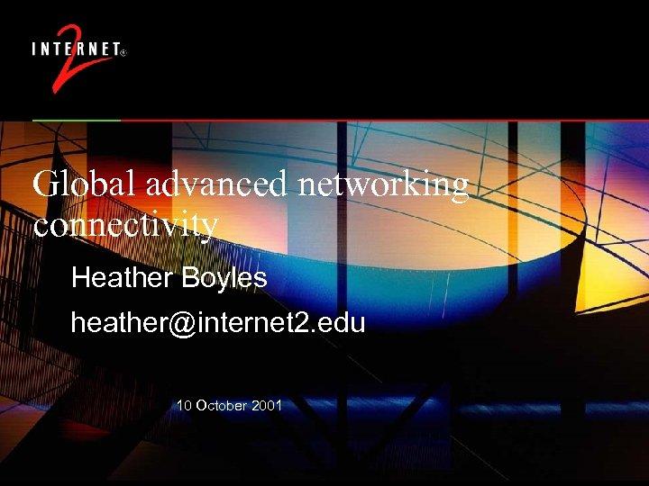 Global advanced networking connectivity Heather Boyles heather@internet 2. edu 10 October 2001