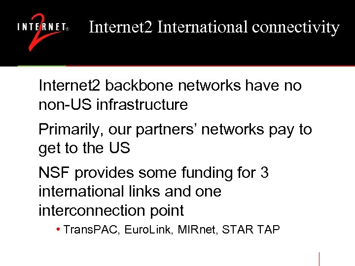Internet 2 International connectivity Internet 2 backbone networks have no non-US infrastructure Primarily, our