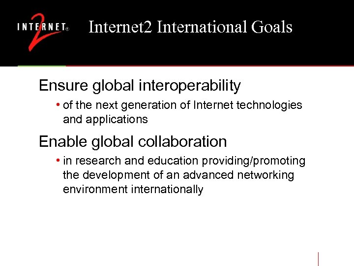 Internet 2 International Goals Ensure global interoperability • of the next generation of Internet