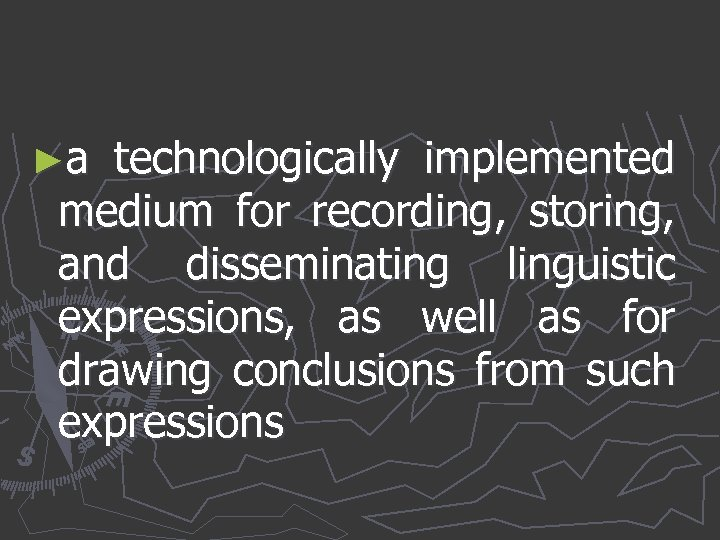 ►a technologically implemented medium for recording, storing, and disseminating linguistic expressions, as well as