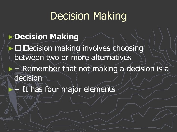 Decision Making ► Decision making involves choosing between two or more alternatives ► −