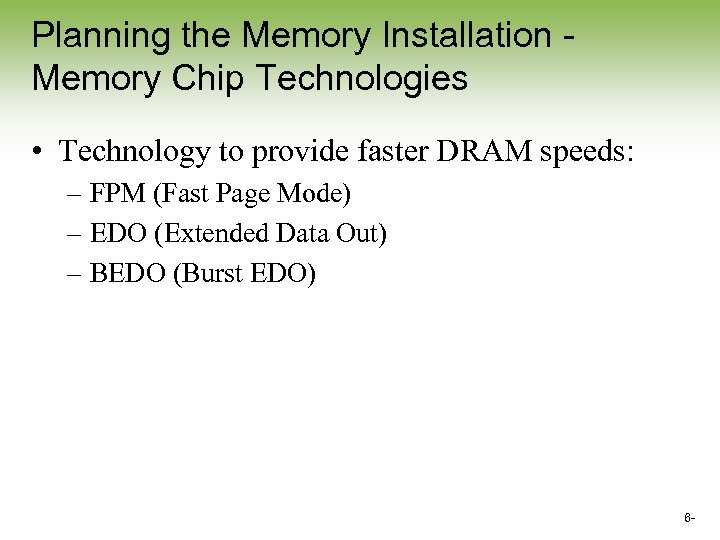 Planning the Memory Installation Memory Chip Technologies • Technology to provide faster DRAM speeds: