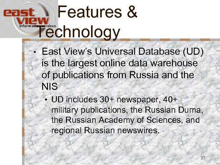 Features & Technology • East View's Universal Database (UD) is the largest online data