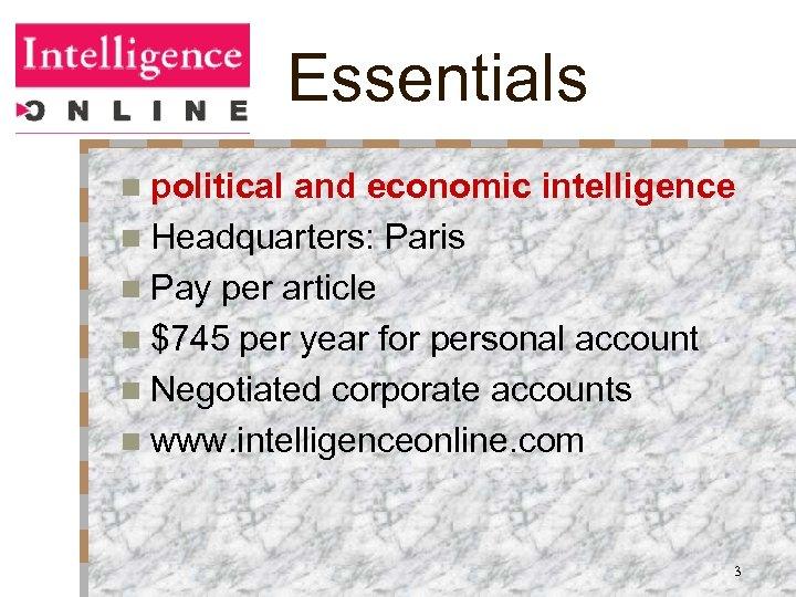 Essentials n political and economic intelligence n Headquarters: Paris n Pay per article n