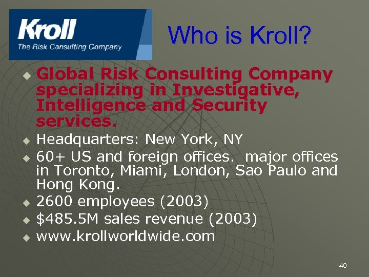 Who is Kroll? u u u Global Risk Consulting Company specializing in Investigative, Intelligence