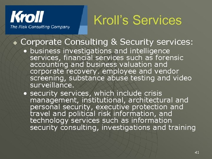 Kroll's Services u Corporate Consulting & Security services: • business investigations and intelligence services,