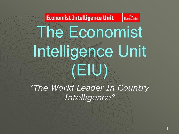 "The Economist Intelligence Unit (EIU) ""The World Leader In Country Intelligence"" 5"