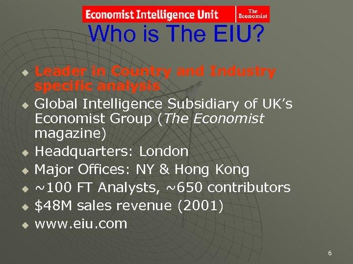 Who is The EIU? u u u u Leader in Country and Industry specific