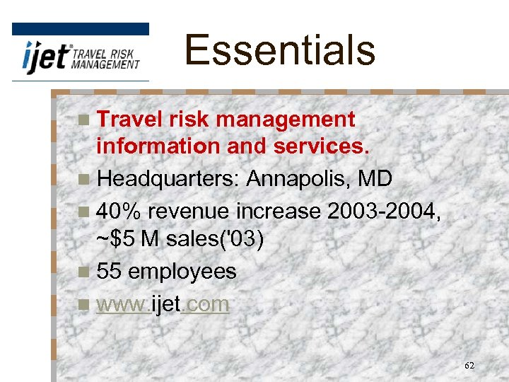Essentials n Travel risk management information and services. n Headquarters: Annapolis, MD n 40%