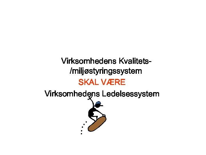 Virksomhedens Kvalitets/miljøstyringssystem SKAL VÆRE Virksomhedens Ledelsessystem