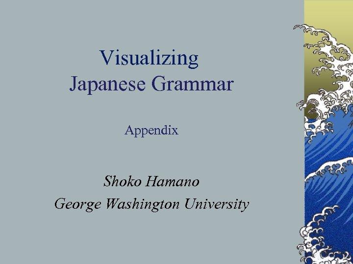 Visualizing Japanese Grammar Appendix Shoko Hamano George Washington University 1 © S. Hamano and
