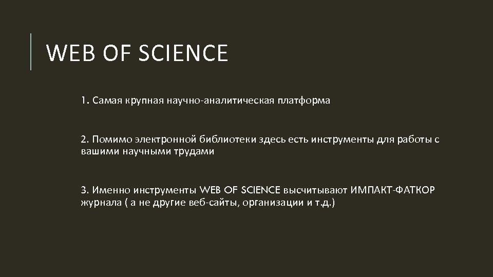 WEB OF SCIENCE 1. Самая крупная научно-аналитическая платформа 2. Помимо электронной библиотеки здесь есть