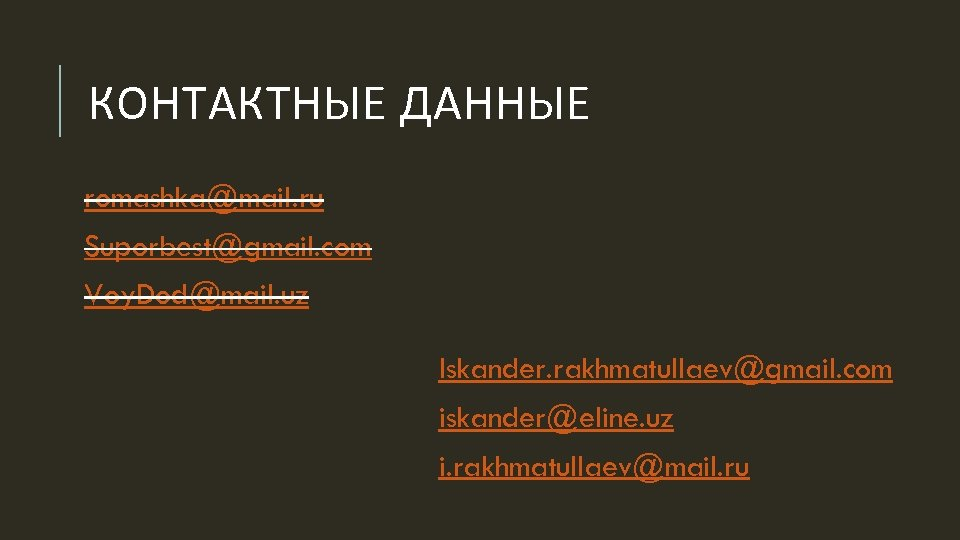 КОНТАКТНЫЕ ДАННЫЕ romashka@mail. ru Suporbest@gmail. com Voy. Dod@mail. uz Iskander. rakhmatullaev@gmail. com iskander@eline. uz