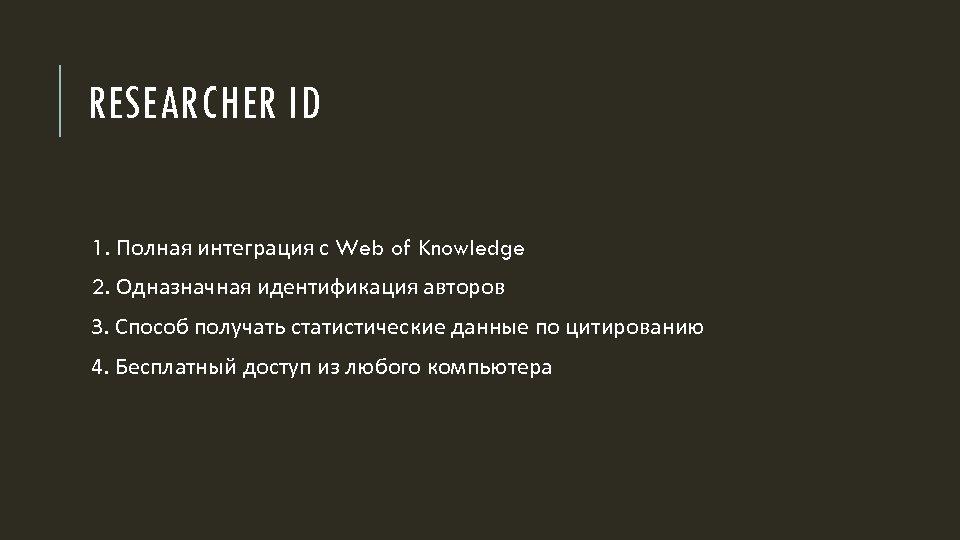 RESEARCHER ID 1. Полная интеграция с Web of Knowledge 2. Одназначная идентификация авторов 3.